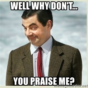 MR bean - Well why don't... You praise me?
