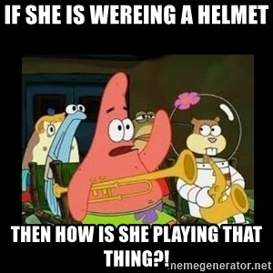 Patrick Star Instrument - If she is wereing a helmet Then how is she playing that thing?!