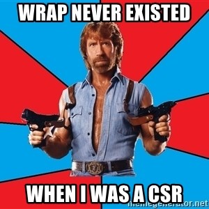 Chuck Norris  - Wrap never existed  when I was a CSR