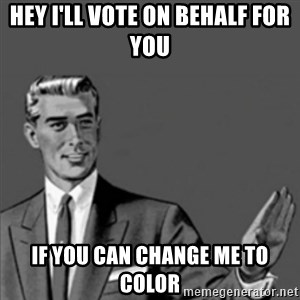 Correction Guy - hey i'll vote on behalf for you if you can change me to color