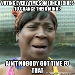 Ain't Nobody got time fo that - voting every time someone decides to change their mind? ain't nobody got time fo that