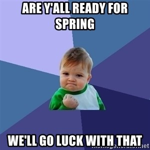 Success Kid - ARE Y'ALL READY FOR SPRING WE'LL GO LUCK WITH THAT