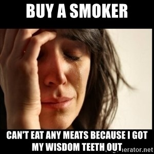 First World Problems - Buy a smoker Can't eat any meats because I got my wisdom teeth out