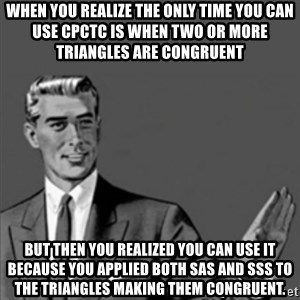 Correction Guy - When you realize the only time you can use cpctc is when two or more triangles are congruent But then you realized you can use it because you applied both sas and sss to the triangles making them congruent.