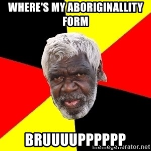 Abo - Where's my aboriginallity form  Bruuuupppppp
