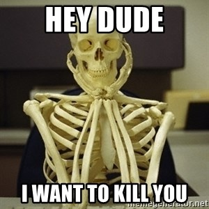 Skeleton waiting - Hey dude i want to kill you