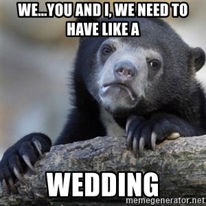Confession Bear - We...you and I, we need to have like a Wedding
