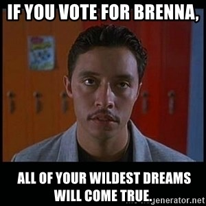 Vote for pedro - If you vote for Brenna,   All of your wildest dreams will come true.