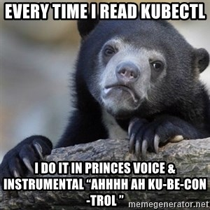 """Confession Bear - Every time I read kubectl  I do it in Princes voice & instrumental """"ahhhh ah ku-be-con-trol """""""