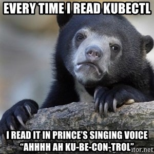 """Confession Bear - Every time I read kubectl I read it in Prince's singing voice """"ahhhh ah ku-be-con-trol"""""""