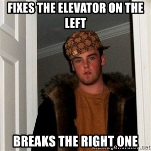 Scumbag Steve - Fixes the elevator on the left Breaks the right one