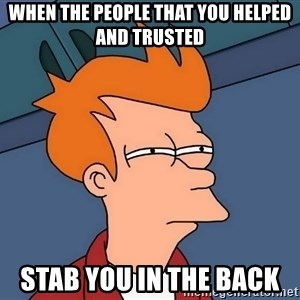 Futurama Fry - when the people that you helped and trusted stab you in the back