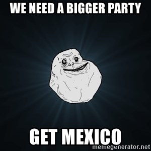 Forever Alone - We need a bigger party get MEXICO