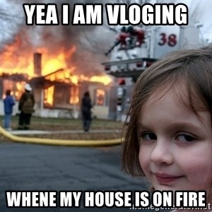 Disaster Girl - yea i am vloging  whene my house is on fire
