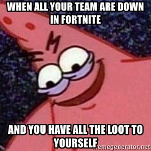Evil patrick125 - When all your team are down in fortnite and you have all the loot to yourself