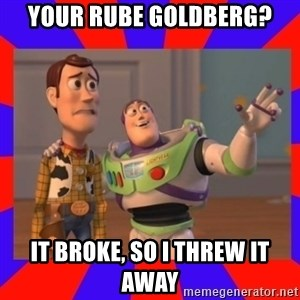 Everywhere - YOUR RUBE GOLDBERG? IT BROKE, SO I THREW IT AWAY