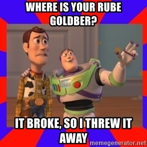 Everywhere - WHERE IS YOUR RUBE GOLDBER? IT BROKE, SO I THREW IT AWAY