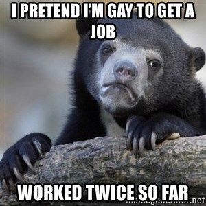 Confession Bear - I pretend I'm gay to get a job Worked twice so far