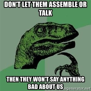 Philosoraptor - Don't let them assemble or talk Then they won't say anything bad about us
