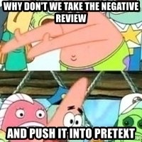 patrick star - Why don't we take the negative review And push it into pretext