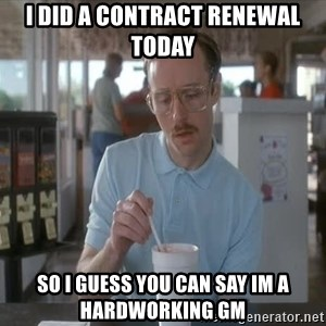 so i guess you could say things are getting pretty serious - i did a contract renewal today so i guess you can say im a hardworking gm