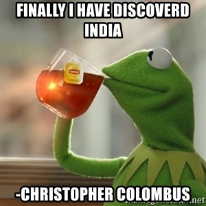 Kermit The Frog Drinking Tea - Finally i have discoverd India -christopher colombus