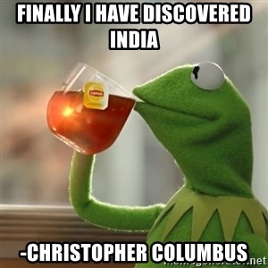Kermit The Frog Drinking Tea - Finally i have discovered india -Christopher Columbus