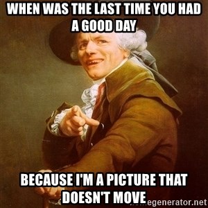 Joseph Ducreux - when was the last time you had a good day because i'm a picture that doesn't move