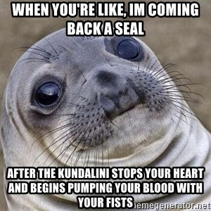 Awkward Seal - when you're like, im coming back a seal after the kundalini stops your heart and begins pumping your blood with your fists