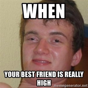really high guy - when  your best friend is really high