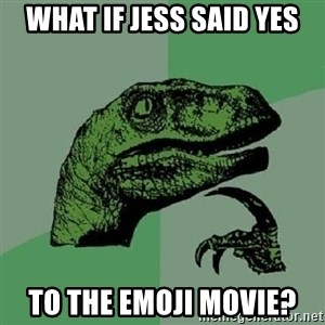 Philosoraptor - What if Jess said yes To the emoji movie?