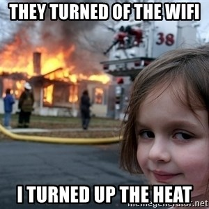 Disaster Girl - they turned of the wifi  i turned up the heat