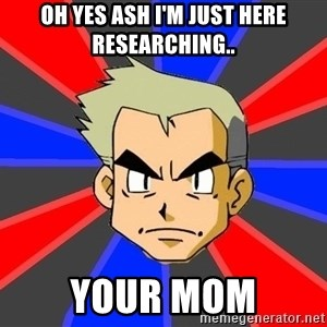 Professor Oak - oh yes ash i'm just here researching.. your mom
