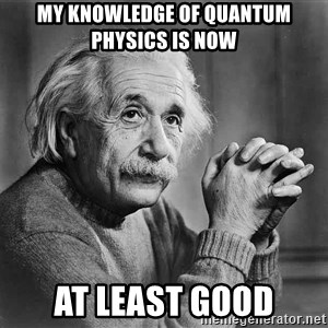Albert Einstein - MY KNOWLEDGE OF QUANTUM PHYSICS IS NOW AT LEAST GOOD
