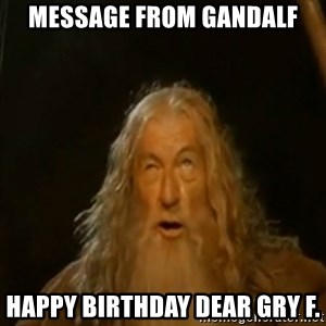 Gandalf You Shall Not Pass - Message from Gandalf Happy birthday dear Gry F.