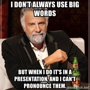 The Most Interesting Man In The World - I don't always use big words  but when I do it's in a presentation, and I can't pronounce them.