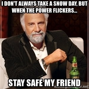 The Most Interesting Man In The World - I don't always take a snow day, but when the power flickers... STAY SAFE My FRIEND