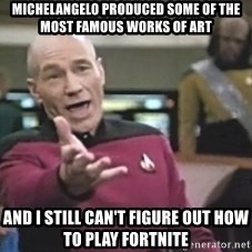 Captain Picard - Michelangelo produced some of the most famous works of art And I still can't figure out how to play fortnite