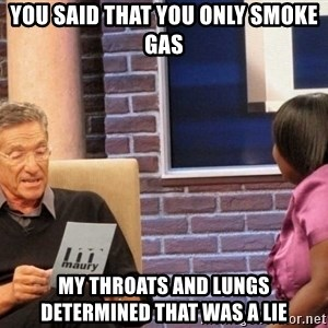 Maury Lie Detector - You said that you only smoke gas My throats and lungs determined that was a lie