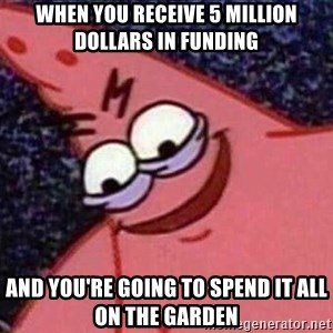 Evil patrick125 - When you receive 5 million dollars in funding and you're going to spend it all on the garden