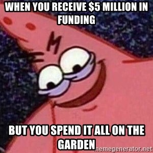 Evil patrick125 - When you receive $5 million in funding but you spend it all on the garden