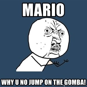 Y U No - Mario Why u no jump ON the gomba!