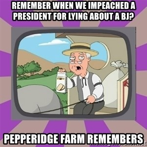 Pepperidge Farm Remembers FG - Remember when we impeached a president for lying about a bj? Pepperidge Farm remembers