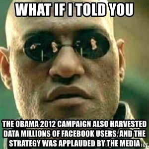 What If I Told You - What if I told you The Obama 2012 campaign also harvested data millions of facebook users, and the strategy was applauded by the media