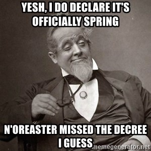 1889 [10] guy - yesh, i do declare it's officially spring n'oreaster missed the decree i guess