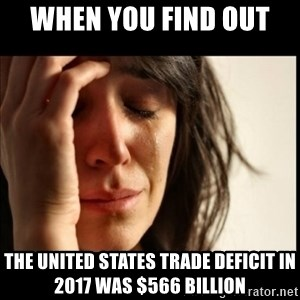 First World Problems - When you find out  The united states trade deficit in 2017 was $566 billion