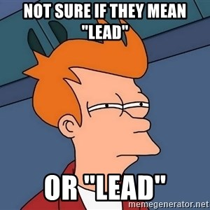 """Futurama Fry - not sure if they mean """"lead"""" or """"lead"""""""