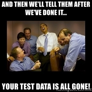 And then we told them... - And then we'll tell them after we've done it... Your test data is all gone!