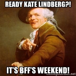Joseph Ducreux - Ready Kate Lindberg?!  It's bff's weekend!