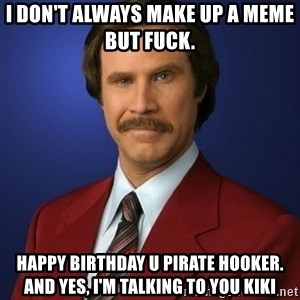 Anchorman Birthday - I don't always make up a meme but fuck.  happy birthday u pirate hooker. and yes, I'm talking to you Kiki